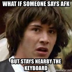 what if meme - What if someone says AFK but stays nearby the keyboard