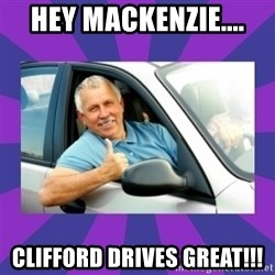 Perfect Driver - HEY MACKENZIE.... CLIFFORD DRIVES GREAT!!!