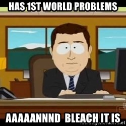 Aand Its Gone - has 1st world problems aaaaannnd  bleach it is