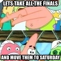 patrick star - Lets take all the finals and move them to saturday