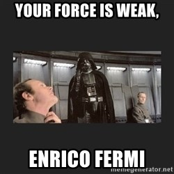 Darth Vader disturbed - Your force is weak, Enrico Fermi