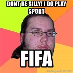 Butthurt Dweller - Dont be silly! i do play sport fifa
