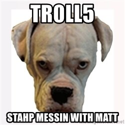 stahp guise - TR0LL5 STAHP MESSIN WITH MATT
