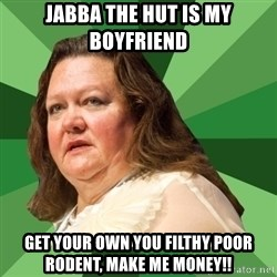 Dumb Whore Gina Rinehart - Jabba the hut is my boyfriend get your own you filthy poor rodent, make me money!!