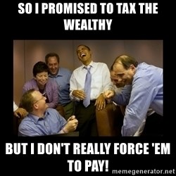 obama laughing  - so i promised to tax the wealthy but i don't really force 'em to pay!