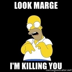 look-marge - look marge i'm killing you