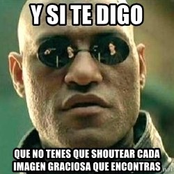 What if I told you / Matrix Morpheus - Y SI TE DIGO Que NO TENES QUE SHOUTEAR CADA IMAGEN GRACIOSA QUE ENCONTRAS