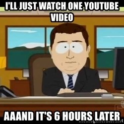 south park aand it's gone - I'll just watch one youtube video aaand it's 6 hours later