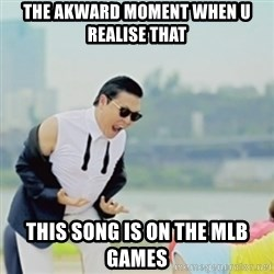 Gangnam Style - The akward moment when u realise that  This song is on the mlb games