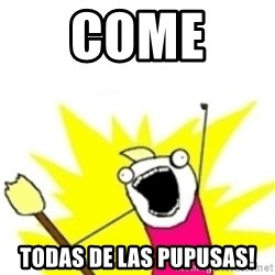 x all the y - Come  todas de las pupusas!