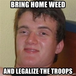 Stoner Guy - Bring home weed and legalize the troops