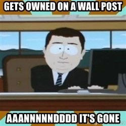 And it's gone - Gets owned on a wall post aaannnnndddd it's gone