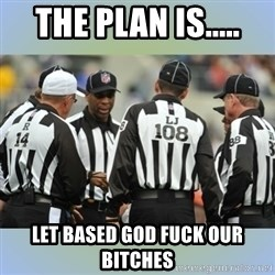 NFL Ref Meeting - THE PLAN IS..... LET BASED GOD FUCK OUR BITCHES