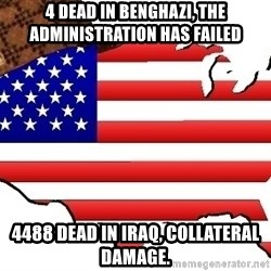 Scumbag America - 4 dead in Benghazi, the administration has failed 4488 dead in iraq, collateral damage.
