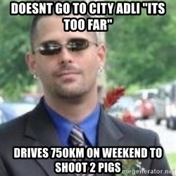"""ButtHurt Sean - doesnt go to city adli """"its too far"""" drives 750KM on weekend to shoot 2 pigs"""