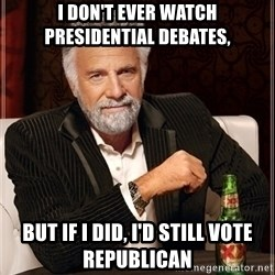 Most Interesting Man - I don't ever watch presidential deBates,  But if I did, I'd still vote republican