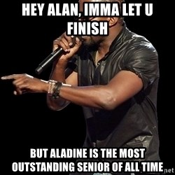 Kanye West - Hey Alan, Imma let u finish But Aladine is the most outstanding senior of all time