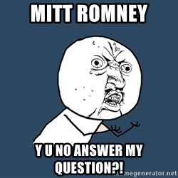 Y U No - Mitt rOMNEY  Y U NO answer my question?!