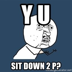 Y U No - Y U Sit Down 2 p?