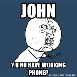 Y U No - JOHN Y U NO HAVE WORKING PHONE?