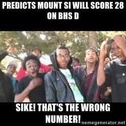 SIKED - pREDICTS MOUNT SI WILL SCORE 28 ON BHS D sIKE! tHAT'S THE WRONG NUMBER!