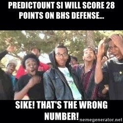 SIKED - PREDICTOUNT SI WILL SCORE 28 POINTS ON BHS DEFENSE... SIKE! tHAT'S THE WRONG NUMBER!