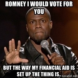 Kevin Hart - Romney i would vote for you  But the way my financial aid is set up the thing is..
