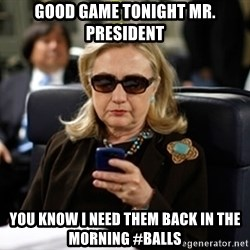 Hillary Text - Good Game Tonight Mr. President you know I need them back in the morning #balls