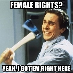 Patrick Bateman With Axe - female rights? yeah, i got'em right here