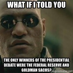 Scumbag Morpheus - What if i told you The only winners of the presidential debate were the federal reserve and goldman sachs?