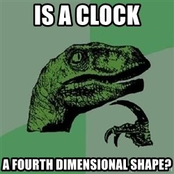 Philosoraptor - Is a clock a fourth dimensional shape?