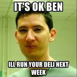 Scumbag Edu Testosterona - IT'S OK BEN ILL RUN YOUR DELI NEXT WEEK