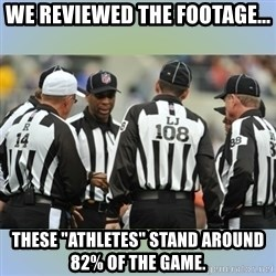 """NFL Ref Meeting - We reviewed the footage... these """"athletes"""" stand around 82% of the game."""
