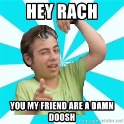 amigofer - HEY RACH YOU MY FRIEND ARE A DAMN DOOSH