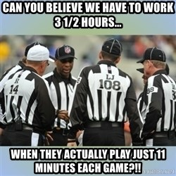 NFL Ref Meeting - can you believe we have to work 3 1/2 hours... when they actually play just 11 minutes each game?!!