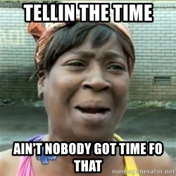 Ain't Nobody got time fo that - tellin the time Ain't Nobody got time fo that