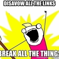 Break All The Things - DISAVOW ALL THE LINKS