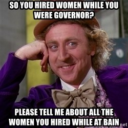 Willy Wonka - So you hired women while you were governor? Please tell me about all the women you hired while at Bain