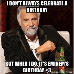 The Most Interesting Man In The World - i don't always celebrate a birthday BUT WHEN I DO, IT'S EMINEM'S BIRTHDAY <3