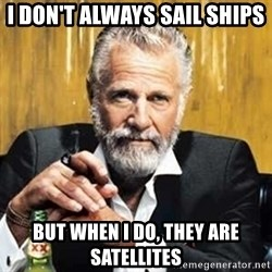 The Most Interesting Man In The World - I don't always sail ships But when I do, they are satellites