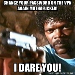 samuel jackson with a gun - Change your password on the vpn again muthafucker! I dare you!