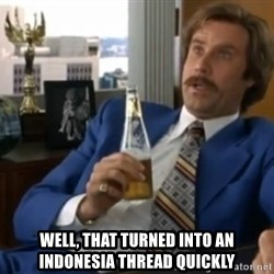 well that escalated quickly  - well, that turned into an indonesia thread quickly