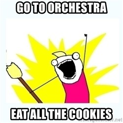 All the things - go to orchestra eat all the cookies