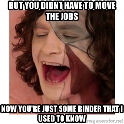 Gotye Somebody that I used to know - But you didnt have to move the jobs now you're just some binder that I used to know
