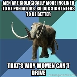 Misogyny Mastodon - men are biologically more inclined to be predators, so our sight needs to be better that's why women can't drive