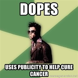 Tyler Durden - Dopes uses publicity to help cure cancer