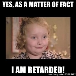 Honey BooBoo - YES, as a matter of fact  I AM RETARDED!