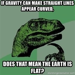 Philosoraptor - If gravity can make straight lines appear curved, does that mean the earth is flat?