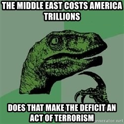 Philosoraptor - the Middle east costs america trillions Does that make the deficit an act of terrorism