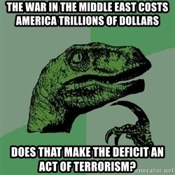 Philosoraptor - The war in the Middle East Costs America Trillions of dollars Does that make the deficit an act of terrorism?